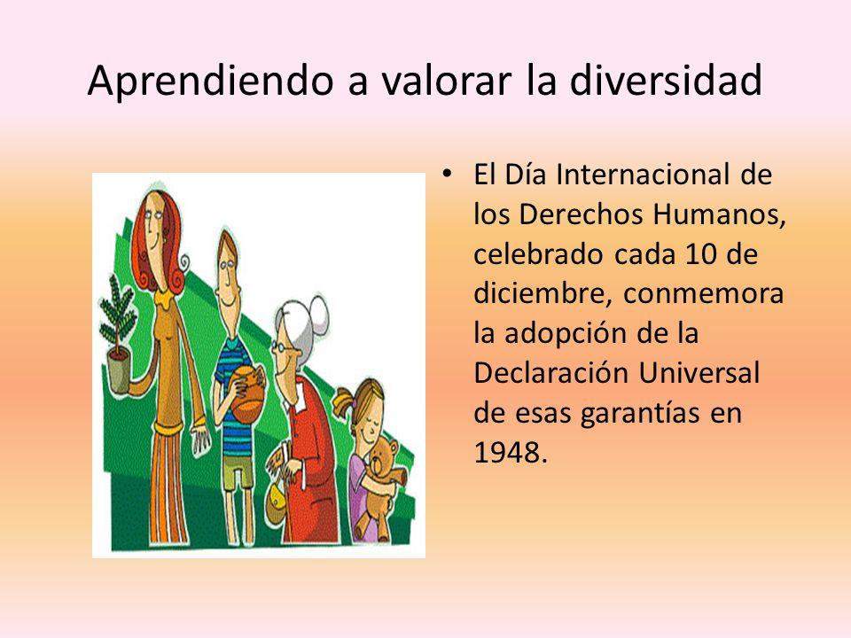 Aprendiendo a valorar la diversidad El Día Internacional de los Derechos Humanos, celebrado cada 10 de diciembre, conmemora la adopción de la Declaración Universal de esas garantías en 1948.
