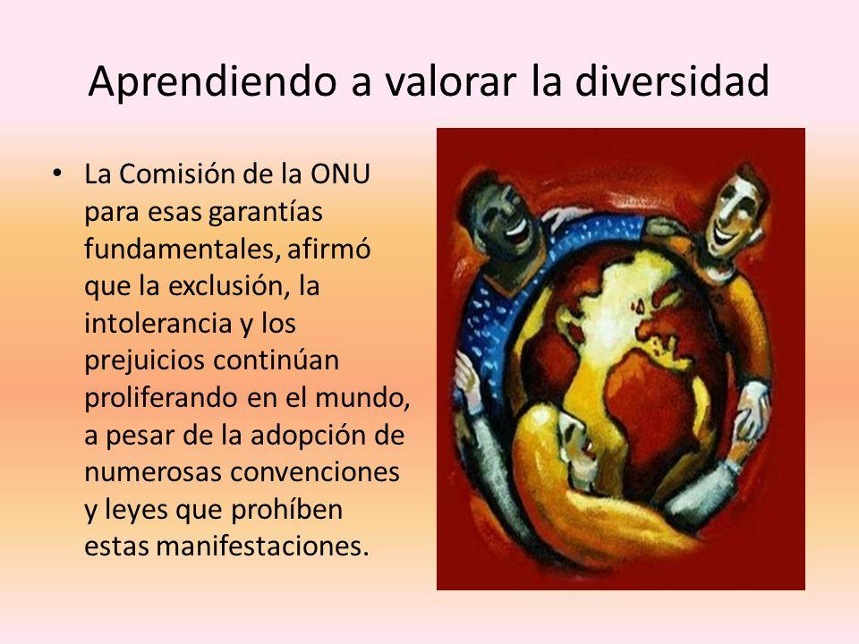 Aprendiendo a valorar la diversidad La Comisión de la ONU para esas garantías fundamentales, afirmó que la exclusión, la intolerancia y los prejuicios