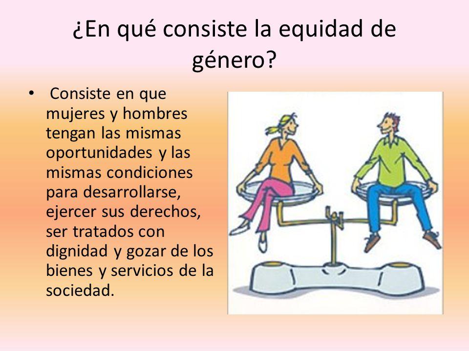 ¿En qué consiste la equidad de género? Consiste en que mujeres y hombres tengan las mismas oportunidades y las mismas condiciones para desarrollarse,
