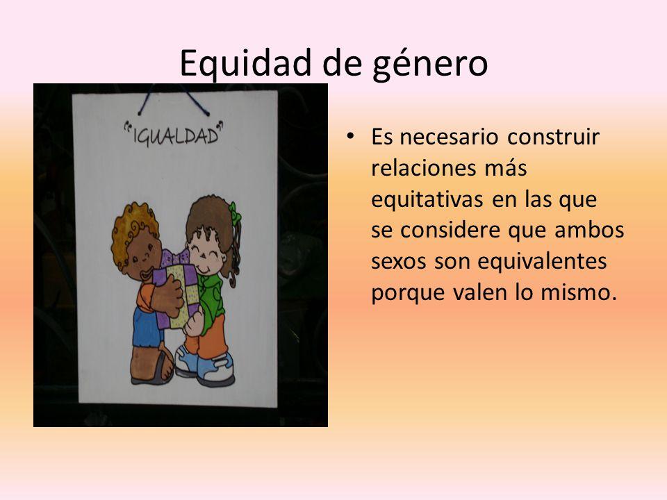Equidad de género Es necesario construir relaciones más equitativas en las que se considere que ambos sexos son equivalentes porque valen lo mismo.