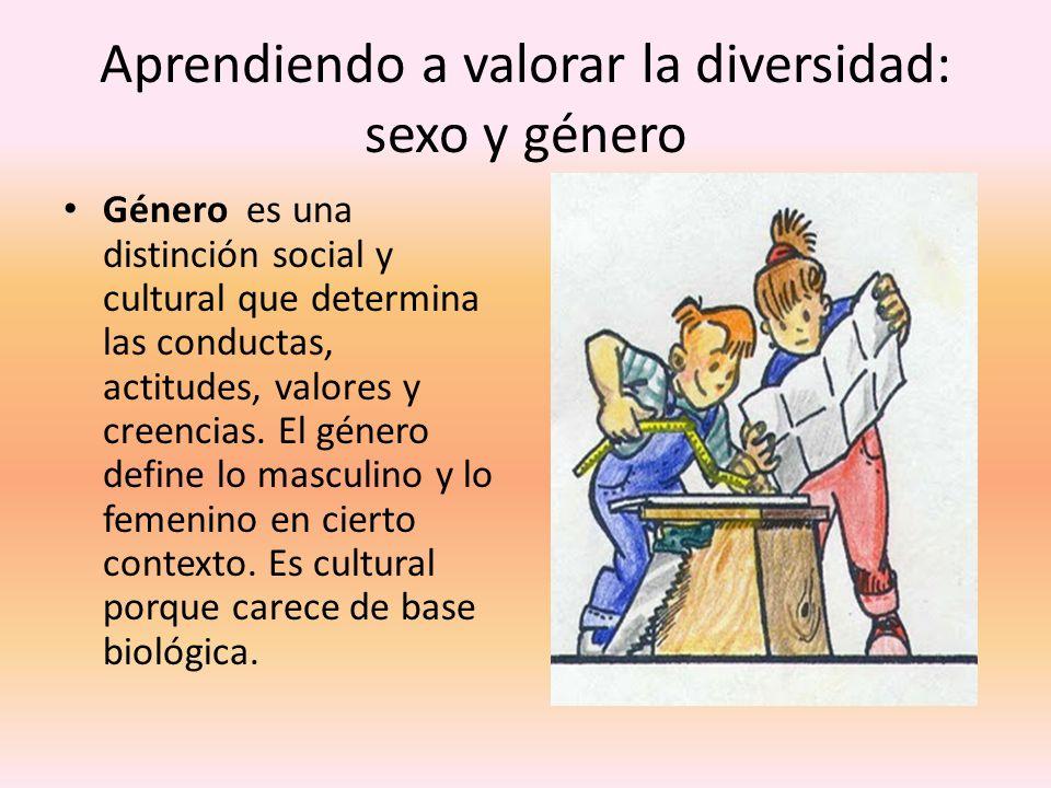 Aprendiendo a valorar la diversidad: sexo y género Género es una distinción social y cultural que determina las conductas, actitudes, valores y creenc