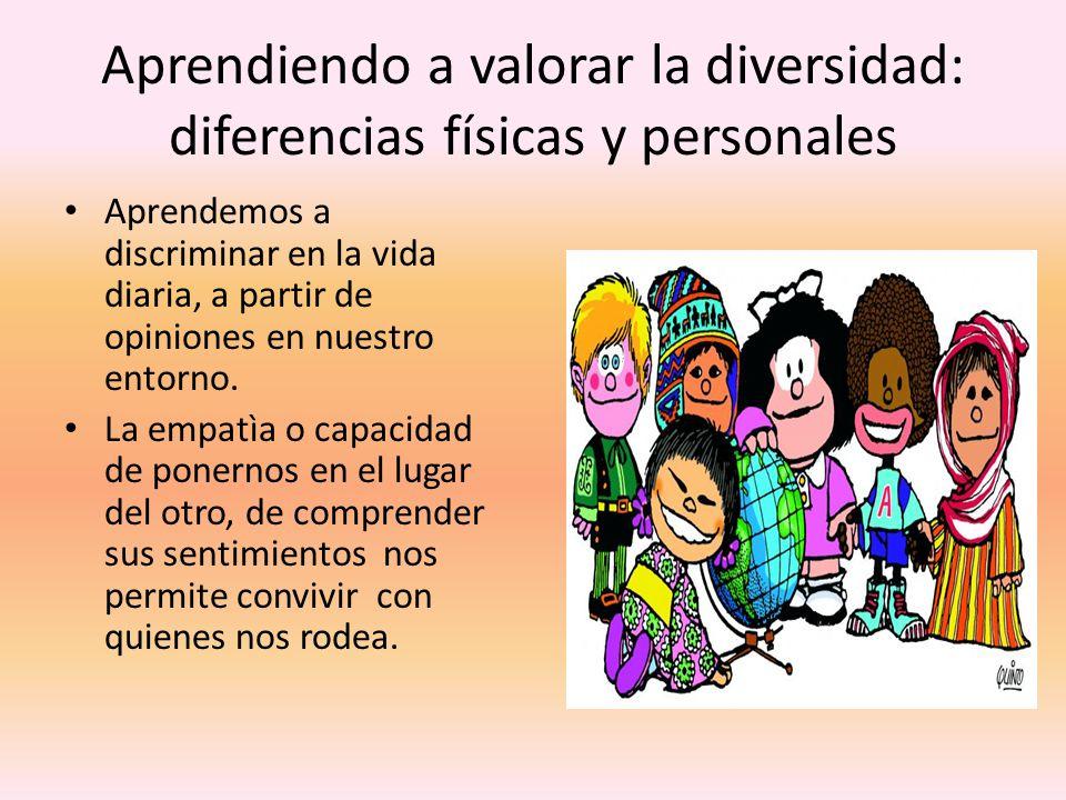 Aprendiendo a valorar la diversidad: diferencias físicas y personales Aprendemos a discriminar en la vida diaria, a partir de opiniones en nuestro entorno.