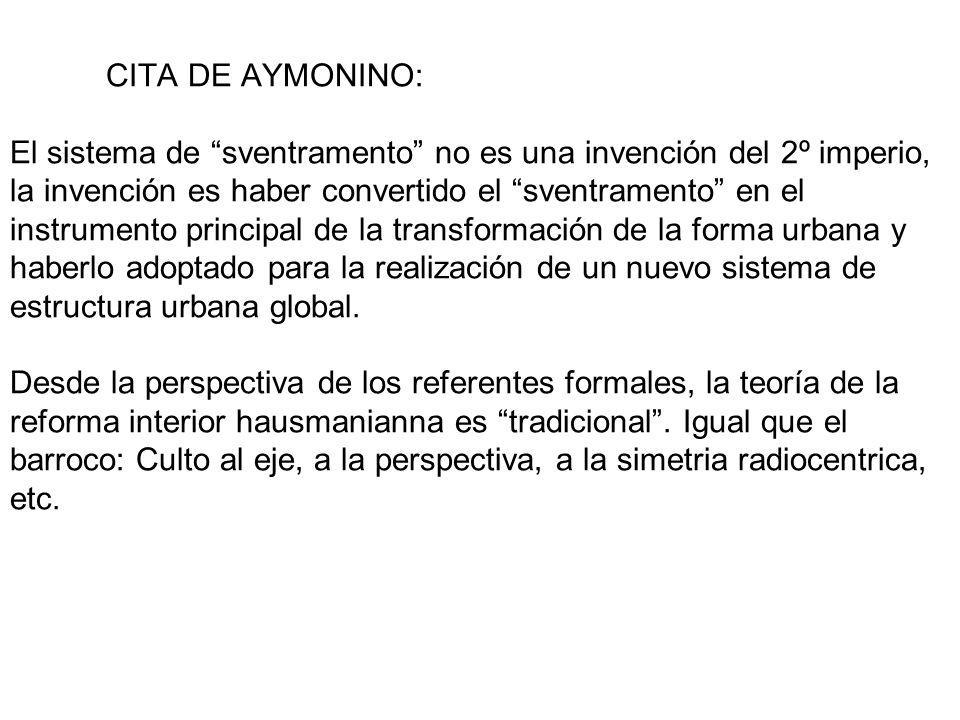 CITA DE AYMONINO: El sistema de sventramento no es una invención del 2º imperio, la invención es haber convertido el sventramento en el instrumento principal de la transformación de la forma urbana y haberlo adoptado para la realización de un nuevo sistema de estructura urbana global.