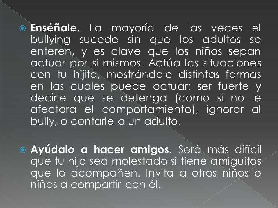 Enséñale. La mayoría de las veces el bullying sucede sin que los adultos se enteren, y es clave que los niños sepan actuar por si mismos. Actúa las si