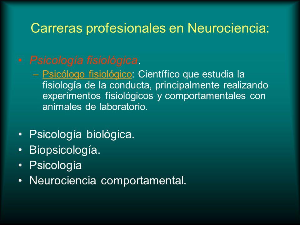 Carreras profesionales en Neurociencia: Psicología fisiológica. –Psicólogo fisiológico: Científico que estudia la fisiología de la conducta, principal