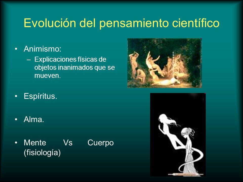 Evolución del pensamiento científico Animismo: –Explicaciones físicas de objetos inanimados que se mueven. Espíritus. Alma. MenteVsCuerpo (fisiología)