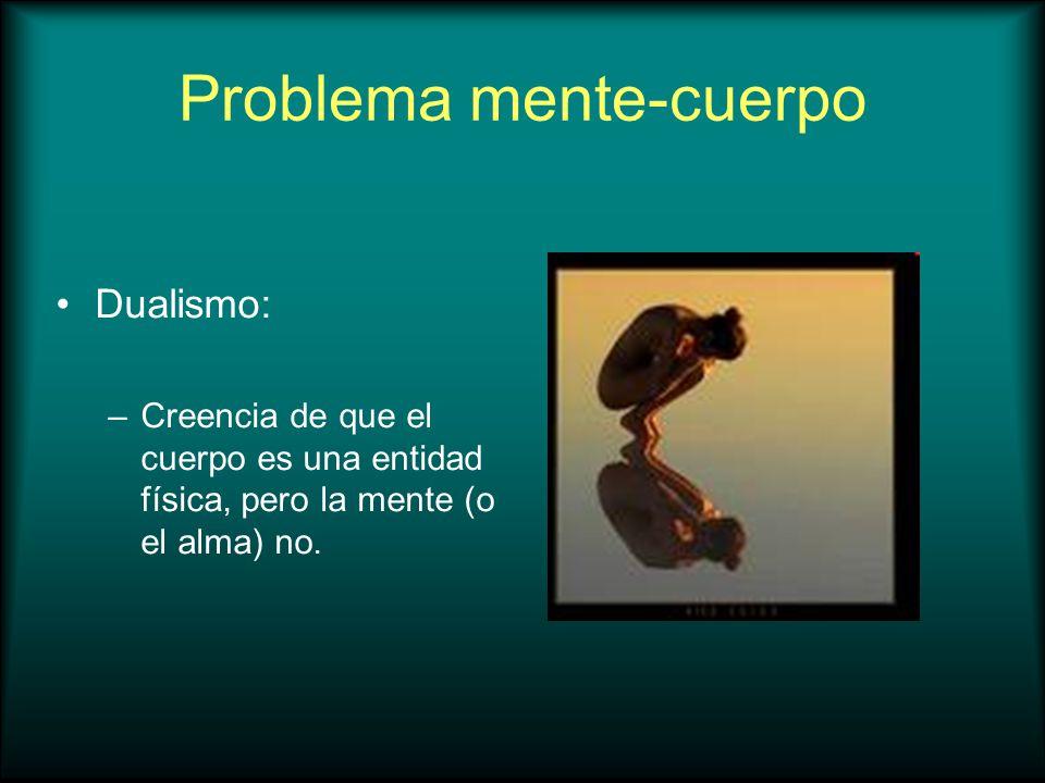 Problema mente-cuerpo Dualismo: –Creencia de que el cuerpo es una entidad física, pero la mente (o el alma) no.