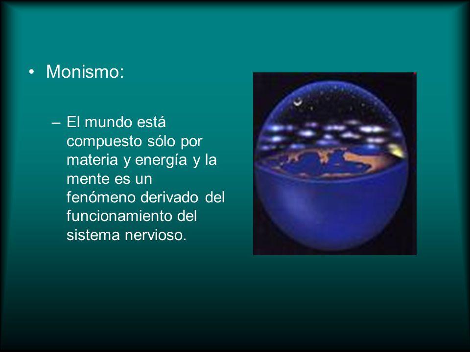 Monismo: –El mundo está compuesto sólo por materia y energía y la mente es un fenómeno derivado del funcionamiento del sistema nervioso.