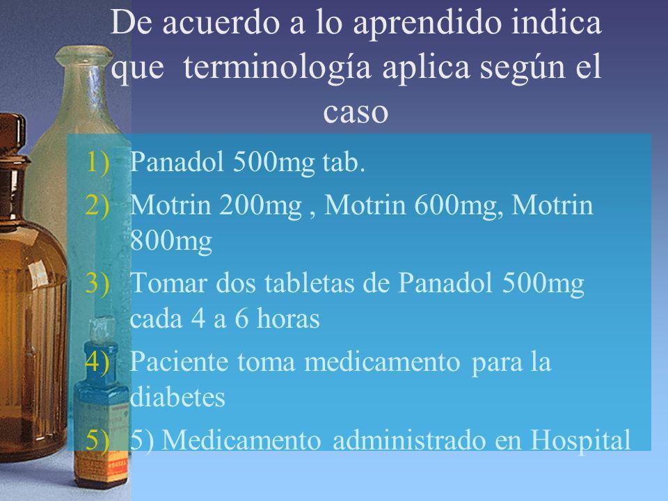 De acuerdo a lo aprendido indica que terminología aplica según el caso 1)Panadol 500mg tab. 2)Motrin 200mg, Motrin 600mg, Motrin 800mg 3)Tomar dos tab