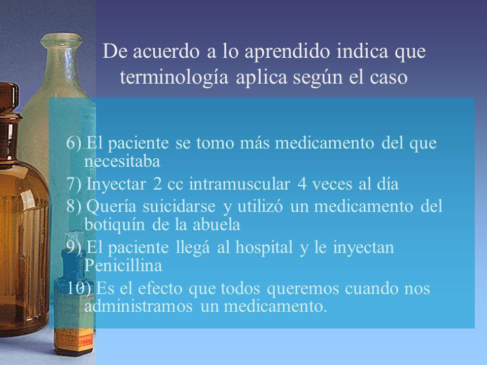 De acuerdo a lo aprendido indica que terminología aplica según el caso 6) El paciente se tomo más medicamento del que necesitaba 7) Inyectar 2 cc intr
