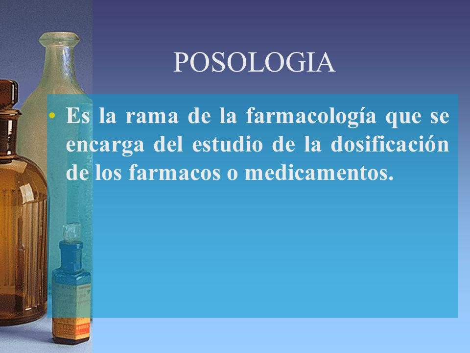 POSOLOGIA Es la rama de la farmacología que se encarga del estudio de la dosificación de los farmacos o medicamentos.