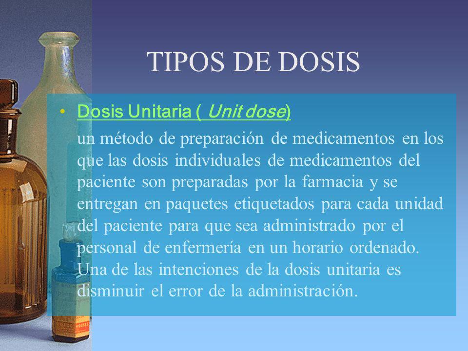 TIPOS DE DOSIS Dosis Unitaria ( Unit dose) un método de preparación de medicamentos en los que las dosis individuales de medicamentos del paciente son preparadas por la farmacia y se entregan en paquetes etiquetados para cada unidad del paciente para que sea administrado por el personal de enfermería en un horario ordenado.