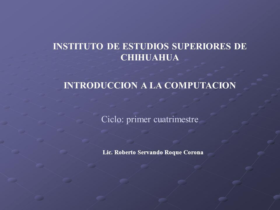 INSTITUTO DE ESTUDIOS SUPERIORES DE CHIHUAHUA INTRODUCCION A LA COMPUTACION Ciclo: primer cuatrimestre Lic. Roberto Servando Roque Corona