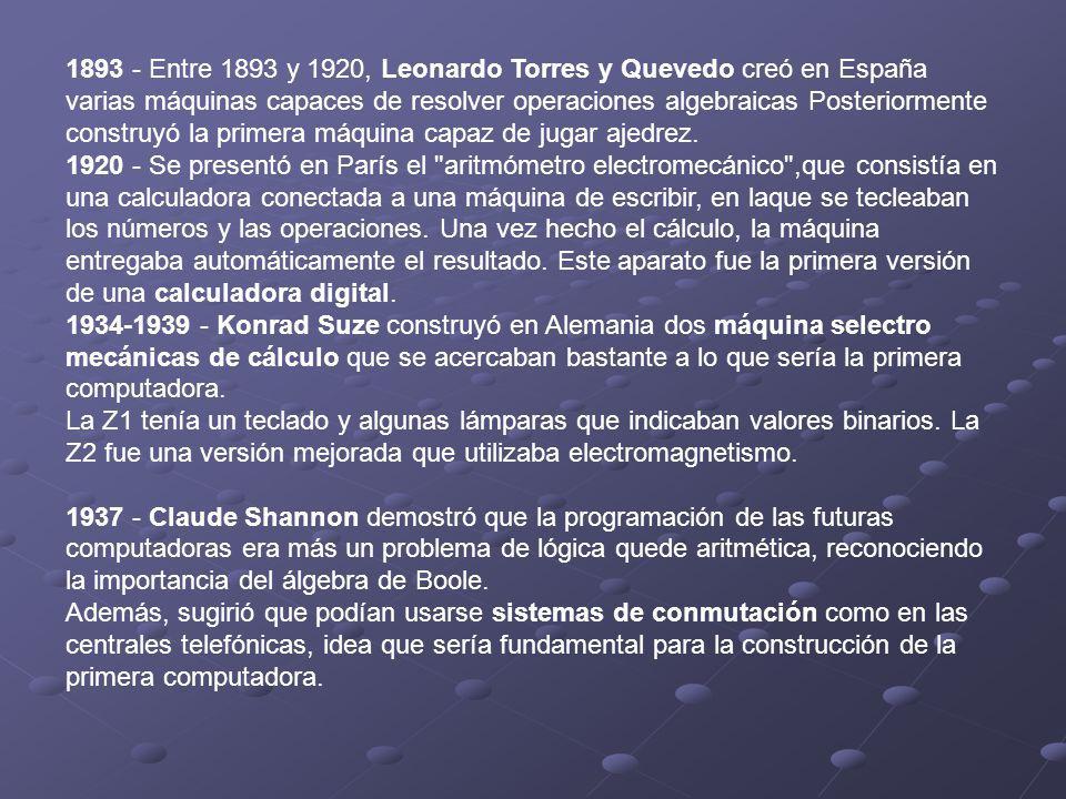 1893 - Entre 1893 y 1920, Leonardo Torres y Quevedo creó en España varias máquinas capaces de resolver operaciones algebraicas Posteriormente construy