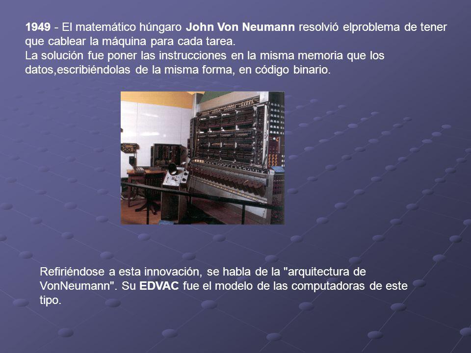 1949 - El matemático húngaro John Von Neumann resolvió elproblema de tener que cablear la máquina para cada tarea. La solución fue poner las instrucci