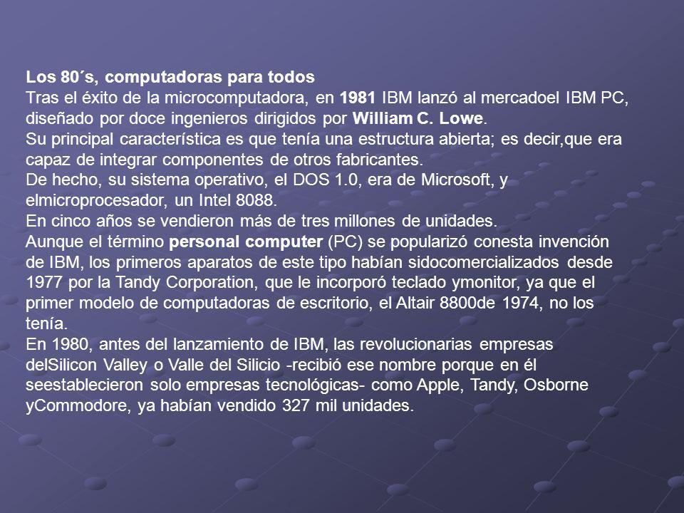 Los 80´s, computadoras para todos Tras el éxito de la microcomputadora, en 1981 IBM lanzó al mercadoel IBM PC, diseñado por doce ingenieros dirigidos