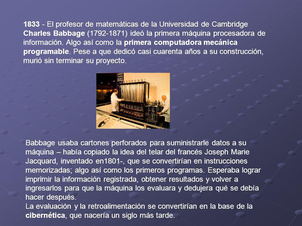 1833 - El profesor de matemáticas de la Universidad de Cambridge Charles Babbage (1792-1871) ideó la primera máquina procesadora de información. Algo