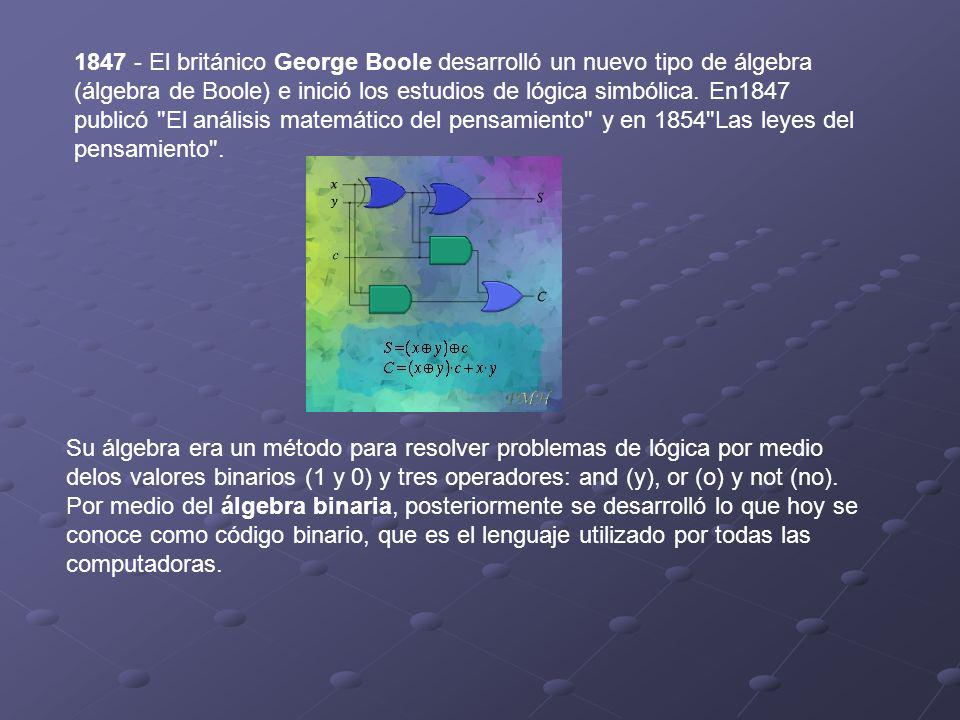 1847 - El británico George Boole desarrolló un nuevo tipo de álgebra (álgebra de Boole) e inició los estudios de lógica simbólica. En1847 publicó