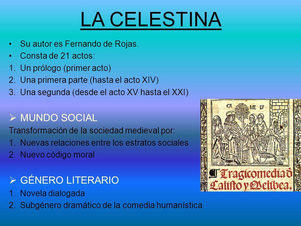 LA CELESTINA Su autor es Fernando de Rojas. Consta de 21 actos: 1.Un prólogo (primer acto) 2.Una primera parte (hasta el acto XIV) 3.Una segunda (desd