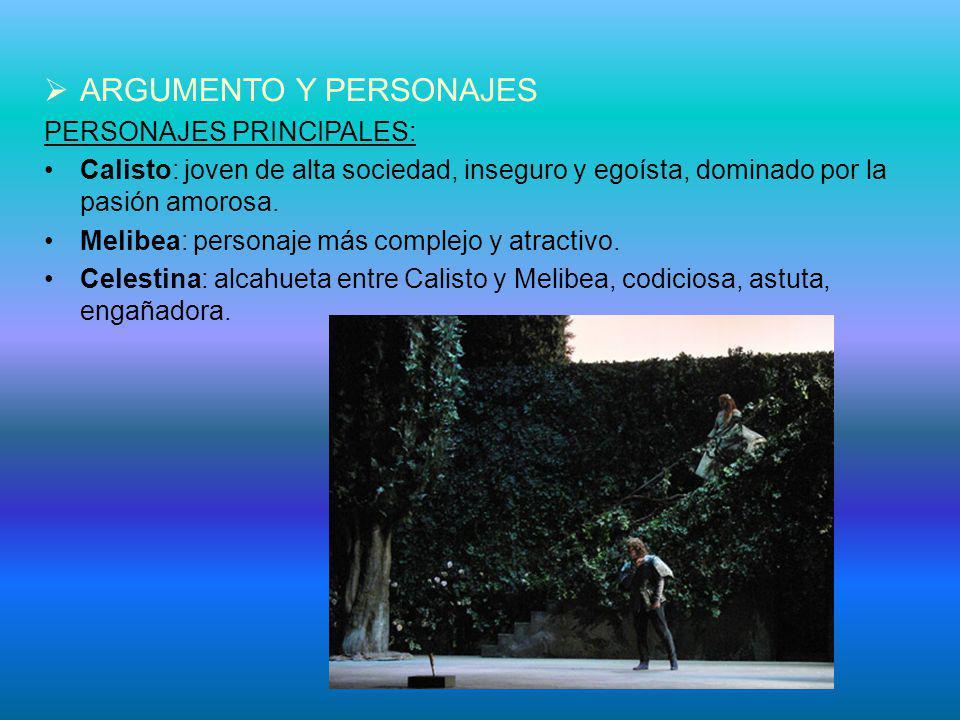 ARGUMENTO Y PERSONAJES PERSONAJES PRINCIPALES: Calisto: joven de alta sociedad, inseguro y egoísta, dominado por la pasión amorosa. Melibea: personaje