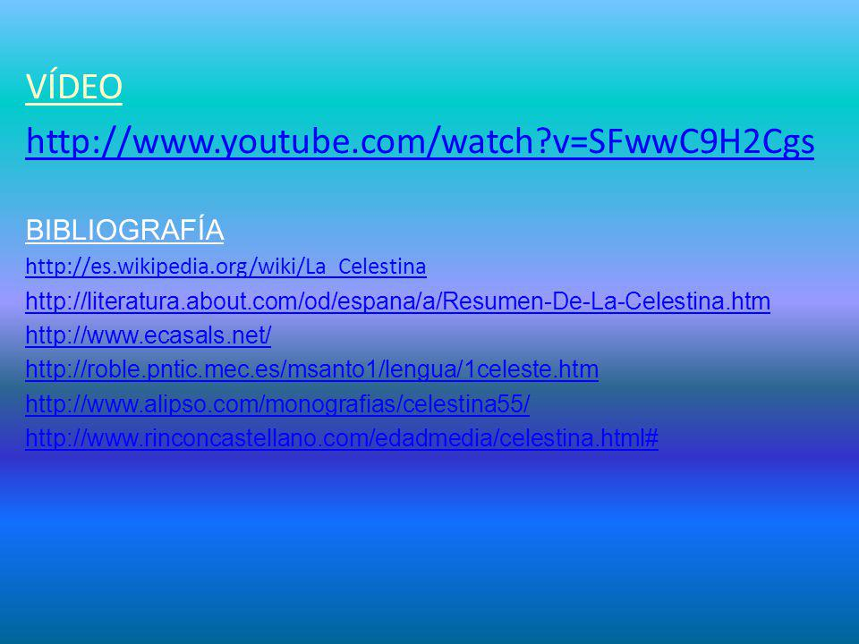 VÍDEO http://www.youtube.com/watch?v=SFwwC9H2Cgs BIBLIOGRAFÍA http://es.wikipedia.org/wiki/La_Celestina http://literatura.about.com/od/espana/a/Resume