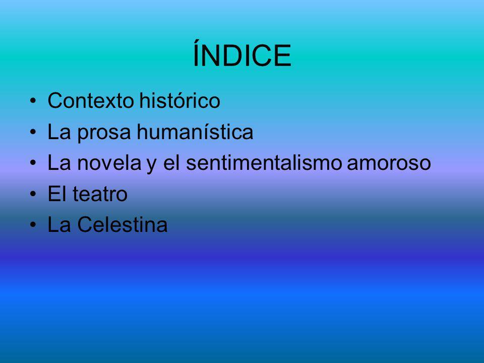 ÍNDICE Contexto histórico La prosa humanística La novela y el sentimentalismo amoroso El teatro La Celestina
