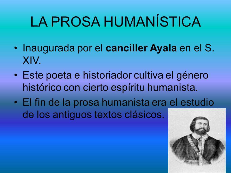 LA PROSA HUMANÍSTICA Inaugurada por el canciller Ayala en el S. XIV. Este poeta e historiador cultiva el género histórico con cierto espíritu humanist