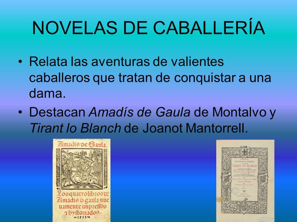 NOVELAS DE CABALLERÍA Relata las aventuras de valientes caballeros que tratan de conquistar a una dama. Destacan Amadís de Gaula de Montalvo y Tirant