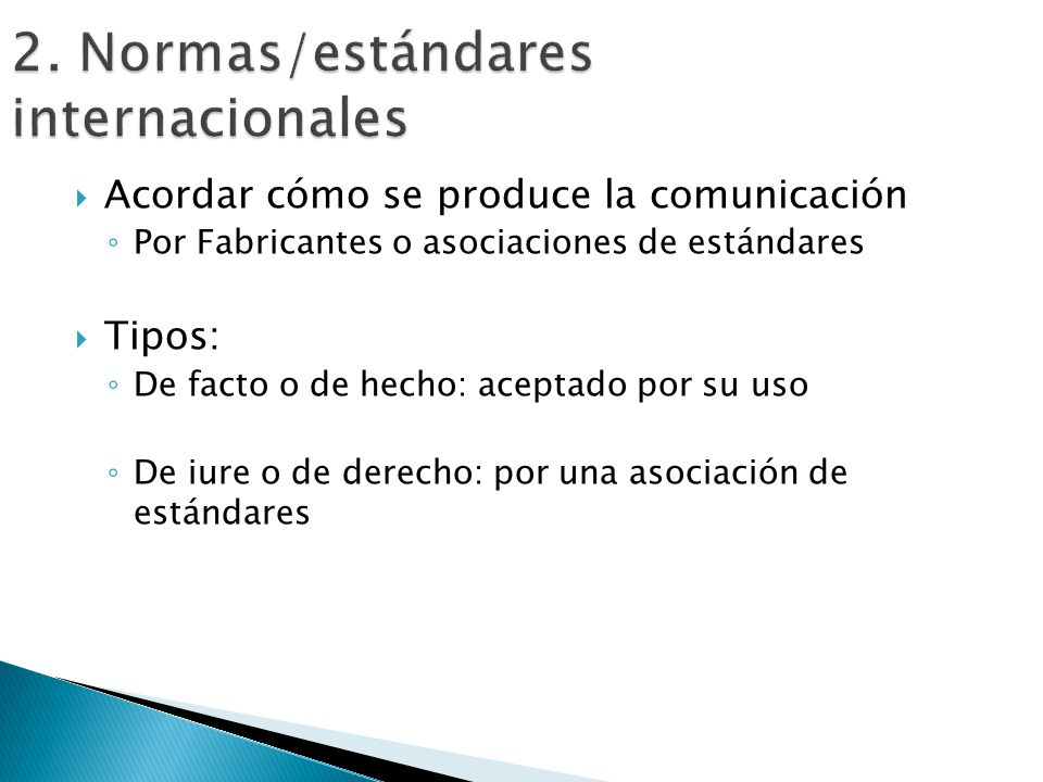 Acordar cómo se produce la comunicación Por Fabricantes o asociaciones de estándares Tipos: De facto o de hecho: aceptado por su uso De iure o de dere
