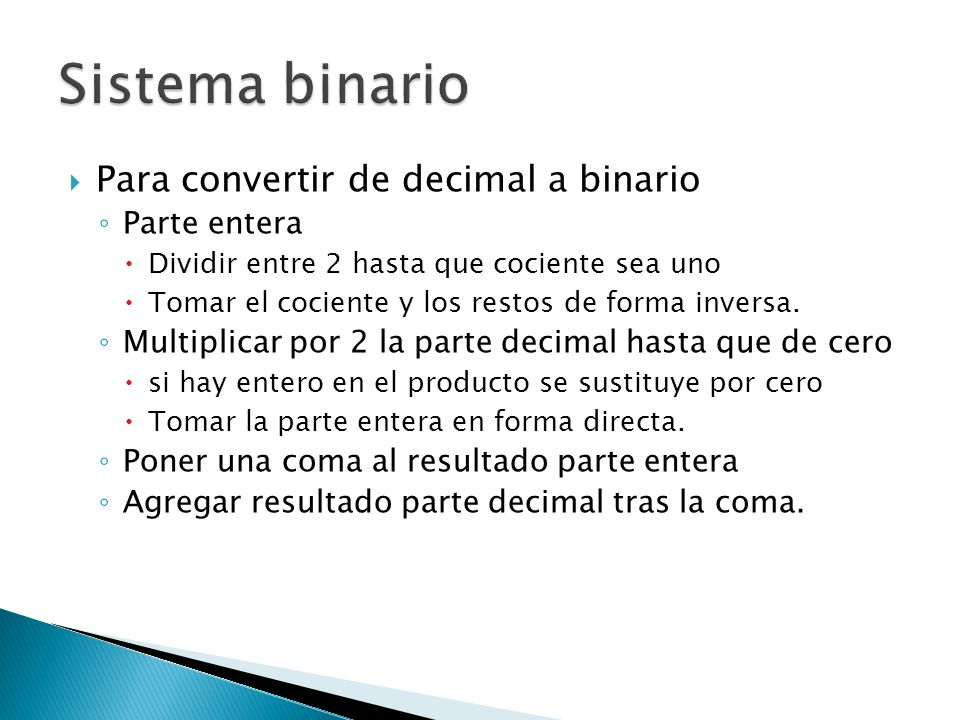 Para convertir de decimal a binario Parte entera Dividir entre 2 hasta que cociente sea uno Tomar el cociente y los restos de forma inversa. Multiplic