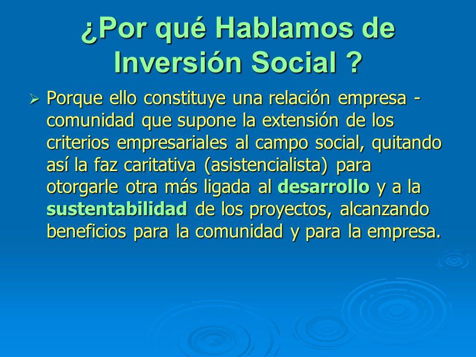 ¿Por qué Hablamos de Inversión Social ? Porque ello constituye una relación empresa - comunidad que supone la extensión de los criterios empresariales