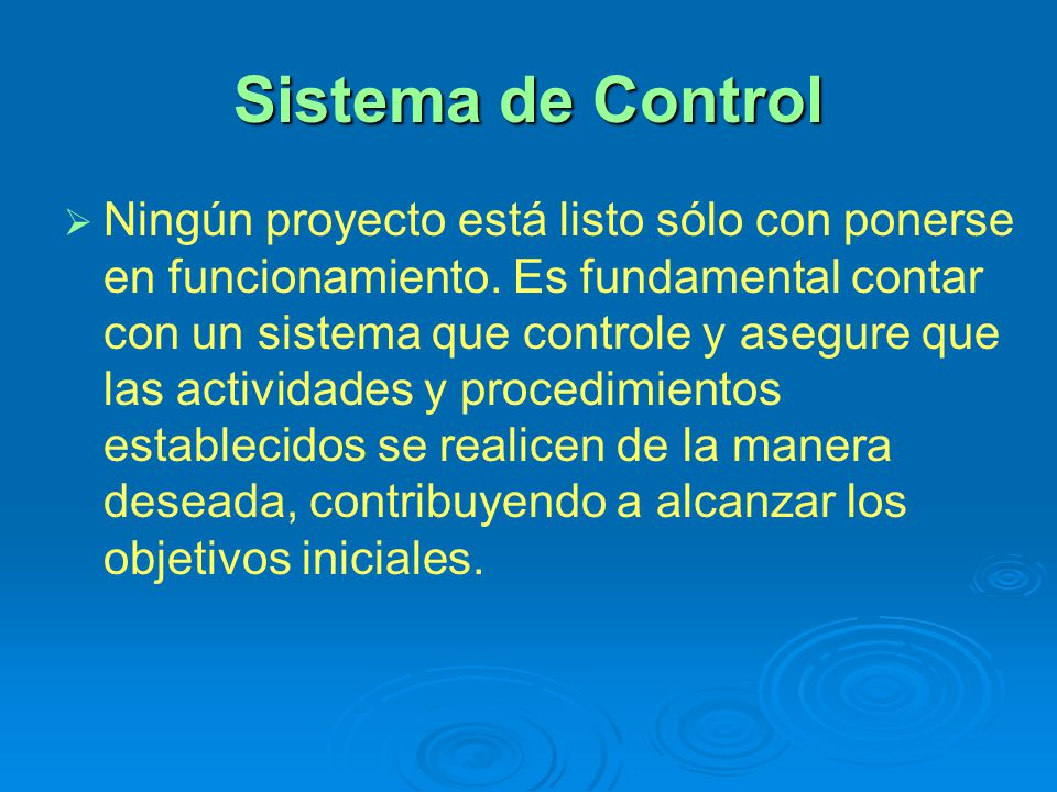 Sistema de Control Ningún proyecto está listo sólo con ponerse en funcionamiento. Es fundamental contar con un sistema que controle y asegure que las