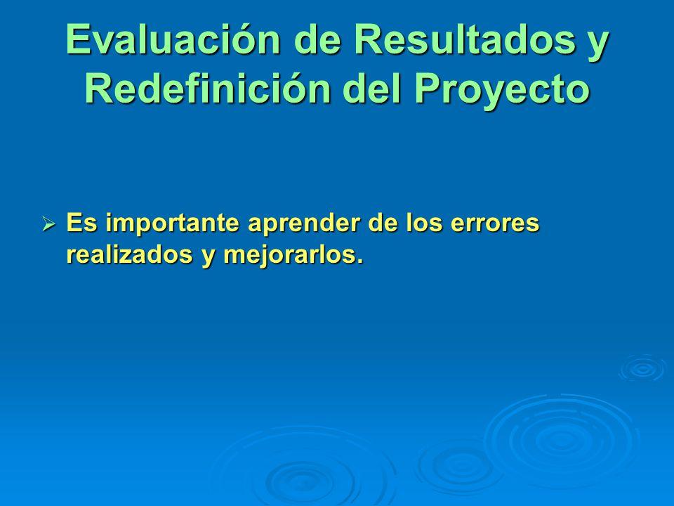 Evaluación de Resultados y Redefinición del Proyecto Es importante aprender de los errores realizados y mejorarlos. Es importante aprender de los erro