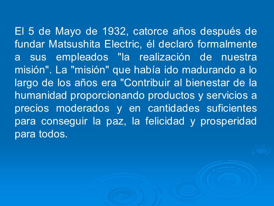 El 5 de Mayo de 1932, catorce años después de fundar Matsushita Electric, él declaró formalmente a sus empleados la realización de nuestra misión .