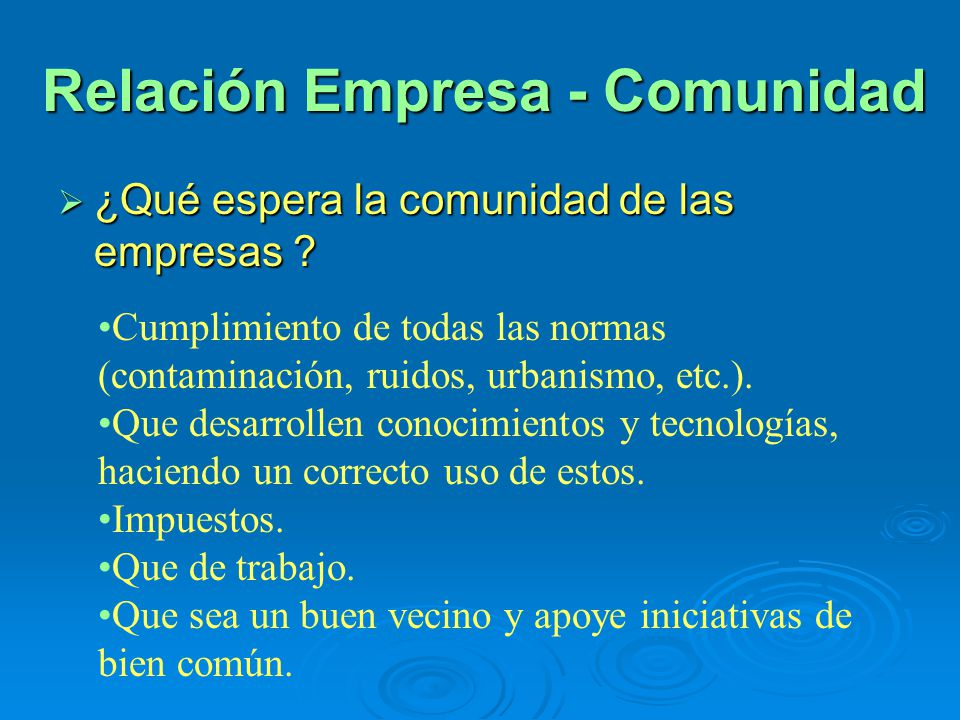 Relación Empresa - Comunidad ¿Qué espera la comunidad de las empresas ? ¿Qué espera la comunidad de las empresas ? Cumplimiento de todas las normas (c