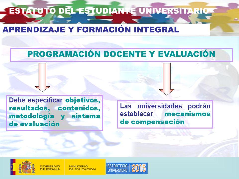 PROGRAMACIÓN DOCENTE Y EVALUACIÓN Las universidades podrán establecer mecanismos de compensación ESTATUTO DEL ESTUDIANTE UNIVERSITARIO Debe especificar objetivos, resultados, contenidos, metodología y sistema de evaluación APRENDIZAJE Y FORMACIÓN INTEGRAL