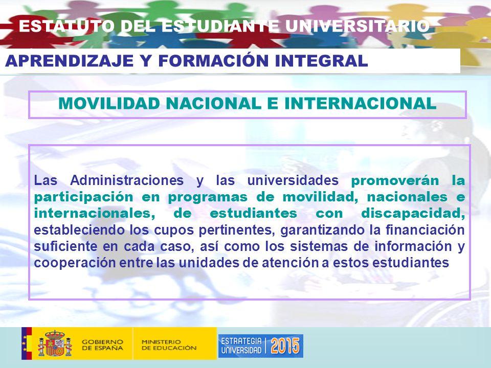 MOVILIDAD NACIONAL E INTERNACIONAL Las Administraciones y las universidades promoverán la participación en programas de movilidad, nacionales e internacionales, de estudiantes con discapacidad, estableciendo los cupos pertinentes, garantizando la financiación suficiente en cada caso, así como los sistemas de información y cooperación entre las unidades de atención a estos estudiantes ESTATUTO DEL ESTUDIANTE UNIVERSITARIO APRENDIZAJE Y FORMACIÓN INTEGRAL