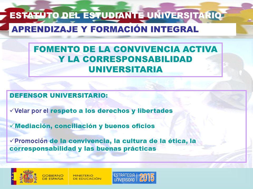 FOMENTO DE LA CONVIVENCIA ACTIVA Y LA CORRESPONSABILIDAD UNIVERSITARIA ESTATUTO DEL ESTUDIANTE UNIVERSITARIO APRENDIZAJE Y FORMACIÓN INTEGRAL DEFENSOR UNIVERSITARIO: Velar por el respeto a los derechos y libertades Mediación, conciliación y buenos oficios Promoción de la convivencia, la cultura de la ética, la corresponsabilidad y las buenas prácticas