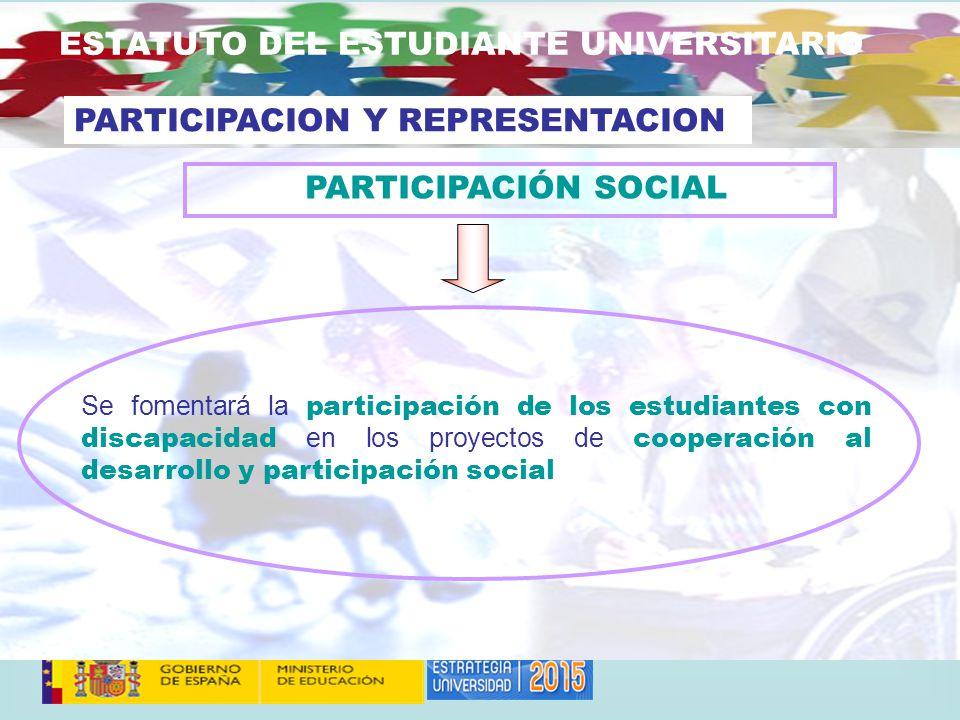 ESTATUTO DEL ESTUDIANTE UNIVERSITARIO Se fomentará la participación de los estudiantes con discapacidad en los proyectos de cooperación al desarrollo y participación social PARTICIPACION Y REPRESENTACION PARTICIPACIÓN SOCIAL
