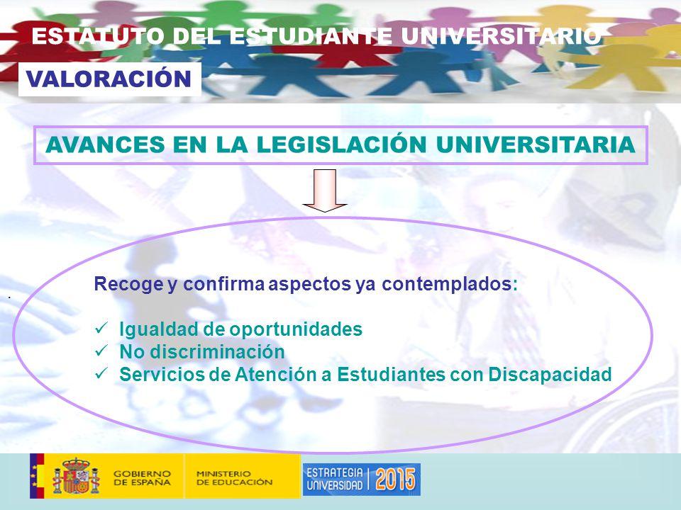 . ESTATUTO DEL ESTUDIANTE UNIVERSITARIO Recoge y confirma aspectos ya contemplados: Igualdad de oportunidades No discriminación Servicios de Atención a Estudiantes con Discapacidad VALORACIÓN AVANCES EN LA LEGISLACIÓN UNIVERSITARIA