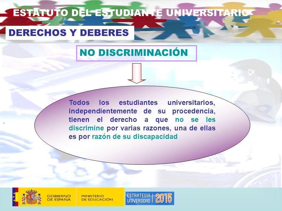 . NO DISCRIMINACIÓN ESTATUTO DEL ESTUDIANTE UNIVERSITARIO DERECHOS Y DEBERES Todos los estudiantes universitarios, independientemente de su procedencia, tienen el derecho a que no se les discrimine por varias razones, una de ellas es por razón de su discapacidad