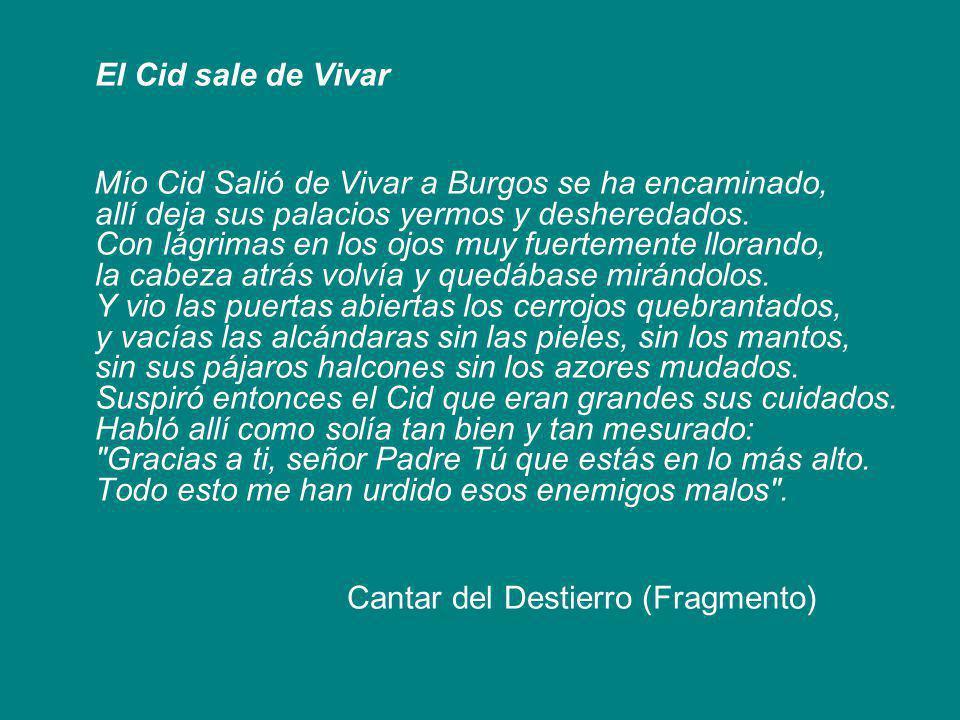 El Cid sale de Vivar Mío Cid Salió de Vivar a Burgos se ha encaminado, allí deja sus palacios yermos y desheredados. Con lágrimas en los ojos muy fuer