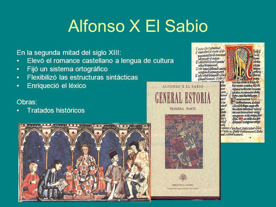 Alfonso X El Sabio En la segunda mitad del siglo XIII: Elevó el romance castellano a lengua de cultura Fijó un sistema ortográfico Flexibilizó las est