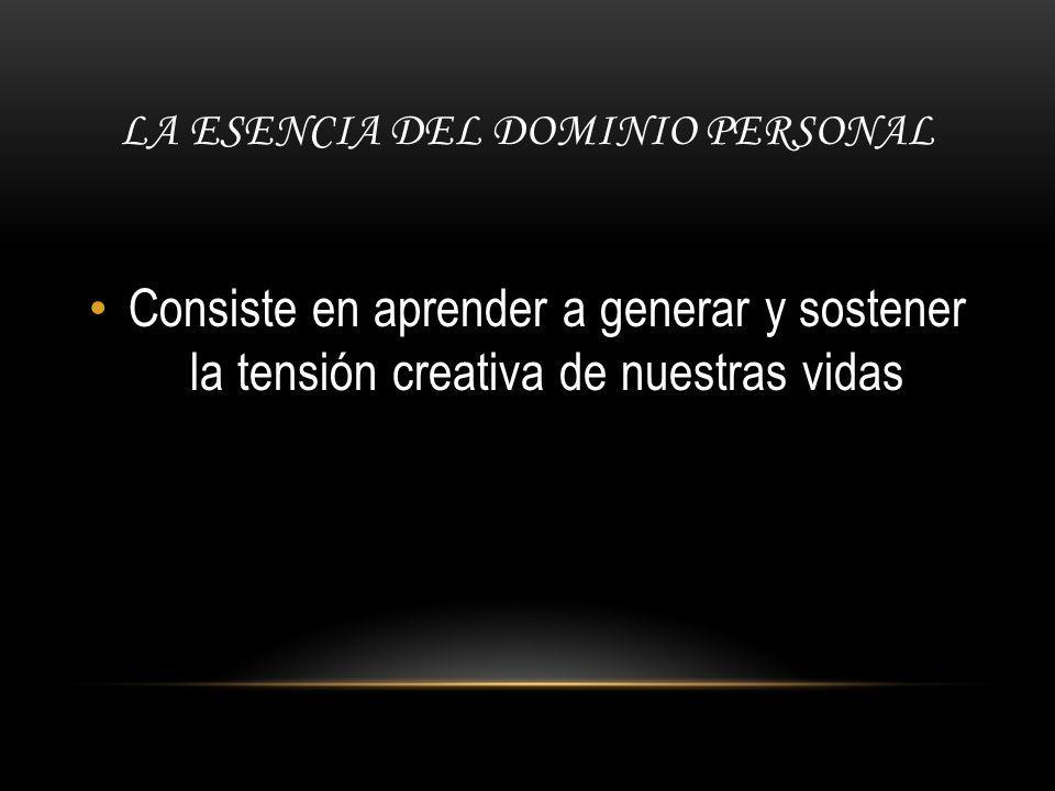 LA ESENCIA DEL DOMINIO PERSONAL Consiste en aprender a generar y sostener la tensión creativa de nuestras vidas