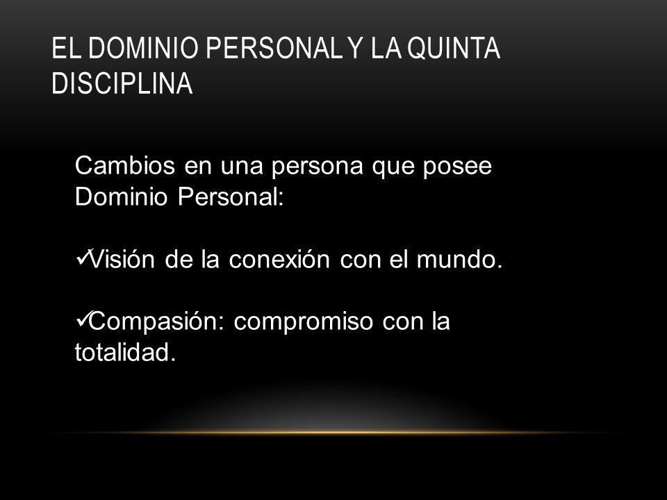 EL DOMINIO PERSONAL Y LA QUINTA DISCIPLINA Cambios en una persona que posee Dominio Personal: Visión de la conexión con el mundo.