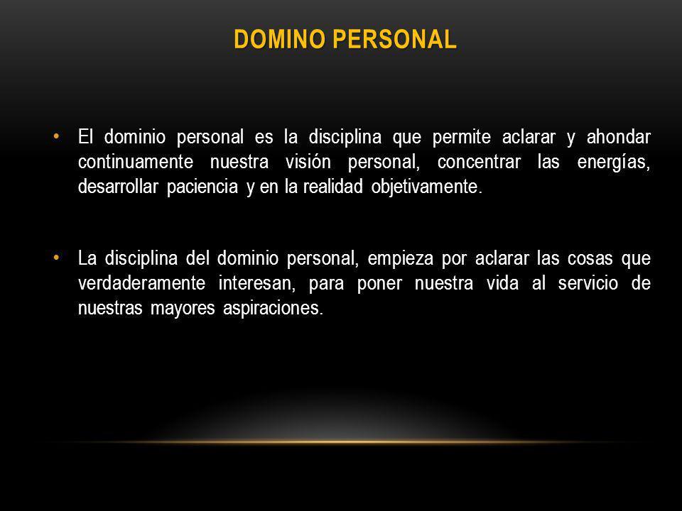 DOMINO PERSONAL El dominio personal es la disciplina que permite aclarar y ahondar continuamente nuestra visión personal, concentrar las energías, desarrollar paciencia y en la realidad objetivamente.