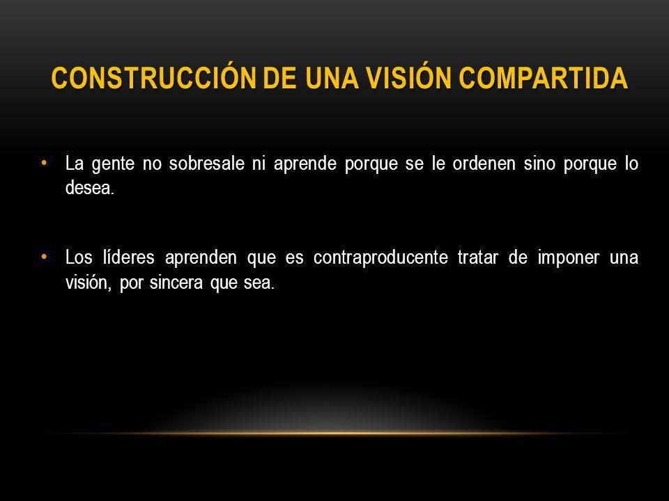 CONSTRUCCIÓN DE UNA VISIÓN COMPARTIDA La gente no sobresale ni aprende porque se le ordenen sino porque lo desea.