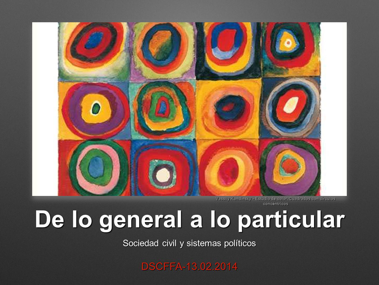 De lo general a lo particular Sociedad civil y sistemas políticos DSCFFA-13.02.2014 Vassily Kandinsky - Estudio de color. Cuadrados con círculos concé