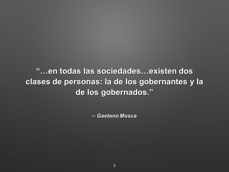 – Gaetano Mosca …en todas las sociedades…existen dos clases de personas: la de los gobernantes y la de los gobernados.…en todas las sociedades…existen