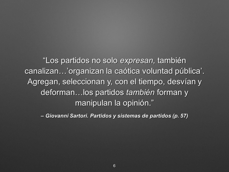 – Giovanni Sartori. Partidos y sistemas de partidos (p. 57) Los partidos no solo expresan, también canalizan…organizan la caótica voluntad pública. Ag